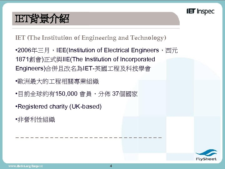 IET背景介紹 IET (The Institution of Engineering and Technology) • 2006年三月,IEE(Institution of Electrical Engineers,西元 1871創會)正式與IIE(The