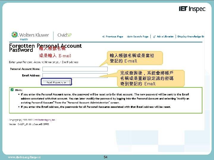 輸入帳號名稱 或是輸入 E-mail 輸入帳號名稱或是當初 登記的 E-mail 完成查詢後,系統會將帳戶 名稱或是重新設定過的密碼 寄到登記的 Email www. theiet. org/Inspect 54