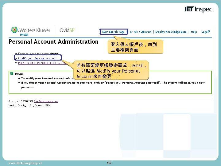 登入個人帳戶後,回到 主要檢索頁面 若有需要變更帳號密碼或 email, 可以點選 Modify your Personal Account來作變更 www. theiet. org/Inspect 56