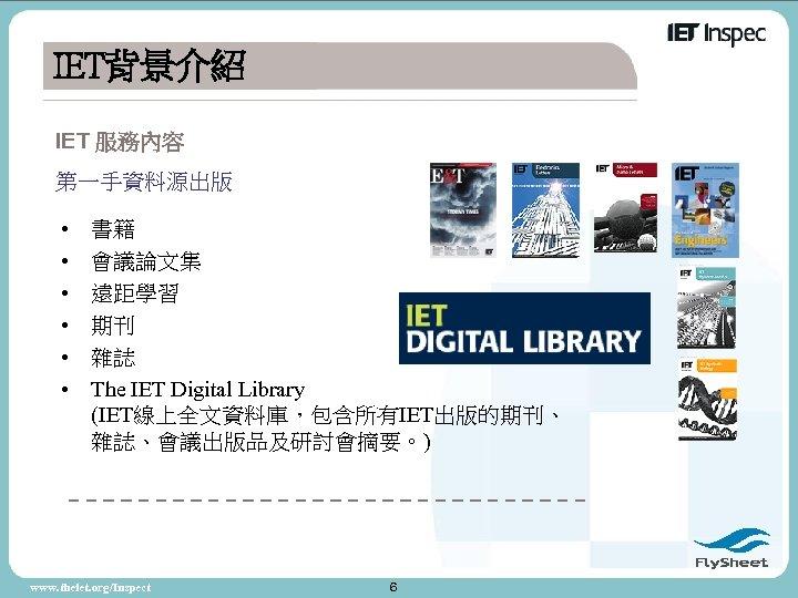 IET背景介紹 IET 服務內容 第一手資料源出版 • • • 書籍 會議論文集 遠距學習 期刊 雜誌 The IET