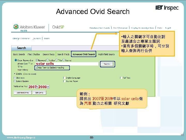 Advanced Ovid Search • 輸入之關鍵字可自動比對 至最適合之專業主題詞 • 當有多個關鍵字時,可分別 輸入查詢再行合併 solar cells 2007 2009 範例: