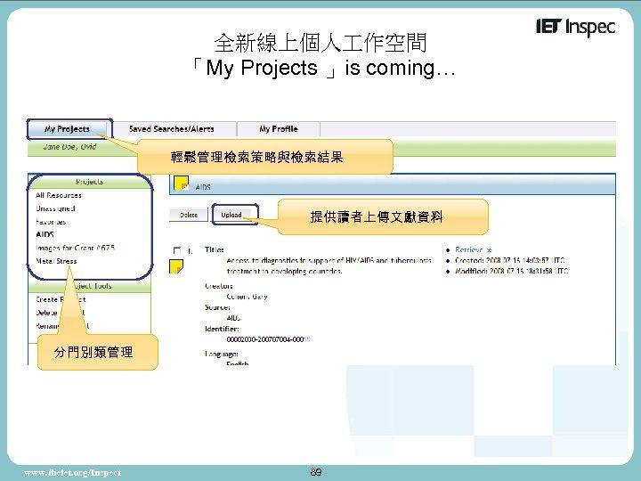 全新線上個人 作空間 「My Projects 」is coming… 輕鬆管理檢索策略與檢索結果 提供讀者上傳文獻資料 分門別類管理 www. theiet. org/Inspect 89