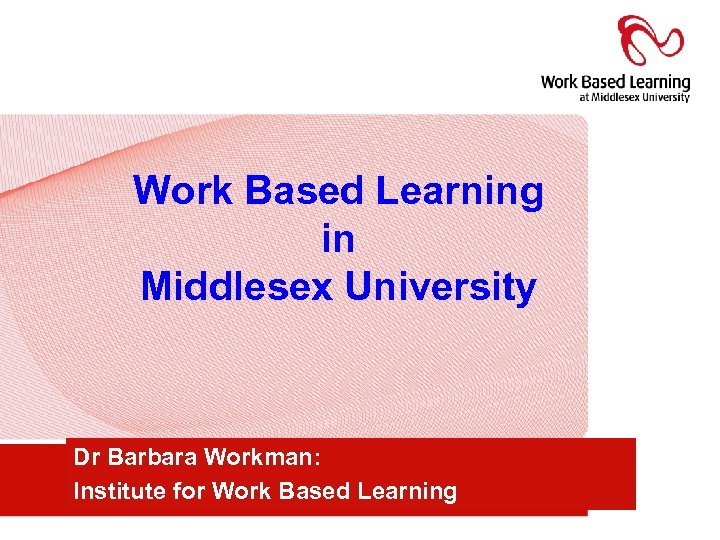 Work Based Learning in Middlesex University Dr Barbara Workman: Institute for Work Based Learning