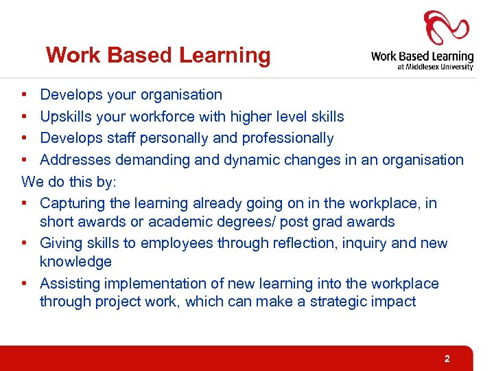 Work Based Learning • Develops your organisation • Upskills your workforce with higher level
