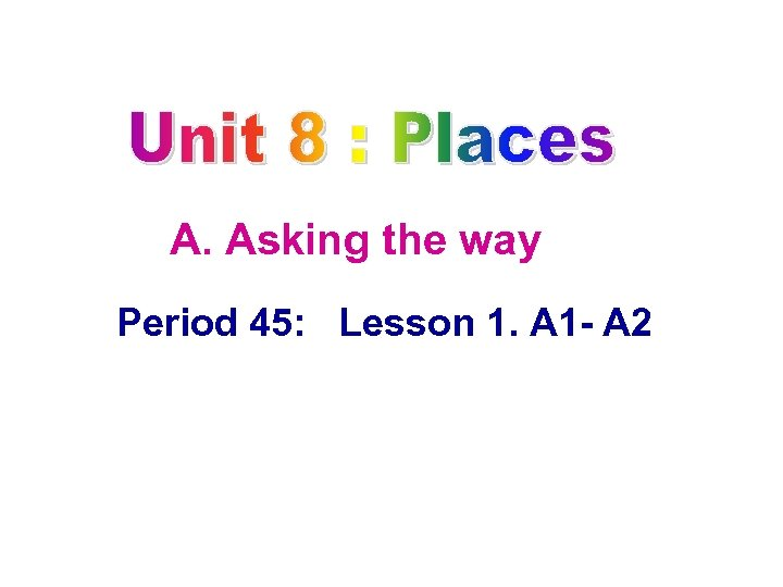 A. Asking the way Period 45: Lesson 1. A 1 A 2