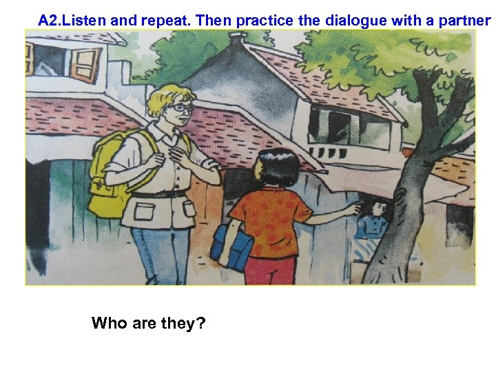 A 2. Listen and repeat. Then practice the dialogue with a partner Who are