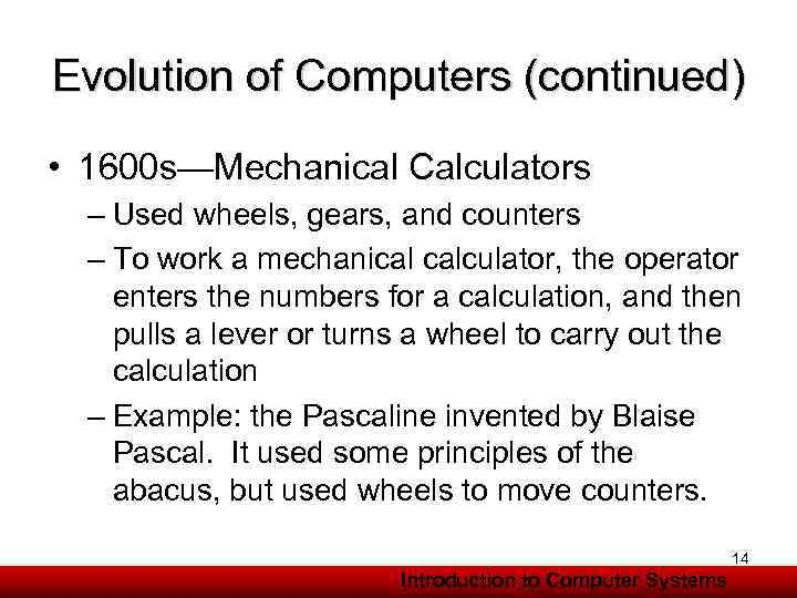 Evolution of Computers (continued) • 1600 s—Mechanical Calculators – Used wheels, gears, and counters