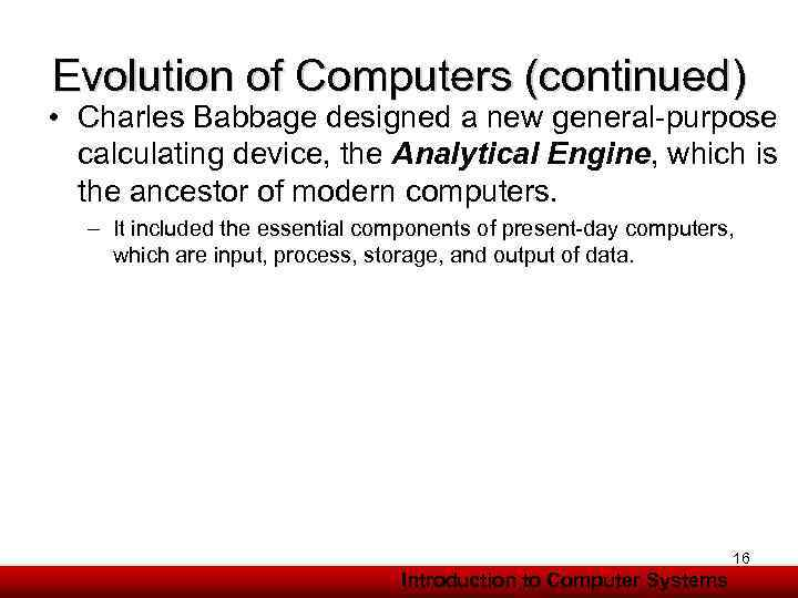 Evolution of Computers (continued) • Charles Babbage designed a new general-purpose calculating device, the