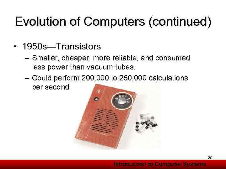 Evolution of Computers (continued) • 1950 s—Transistors – Smaller, cheaper, more reliable, and consumed