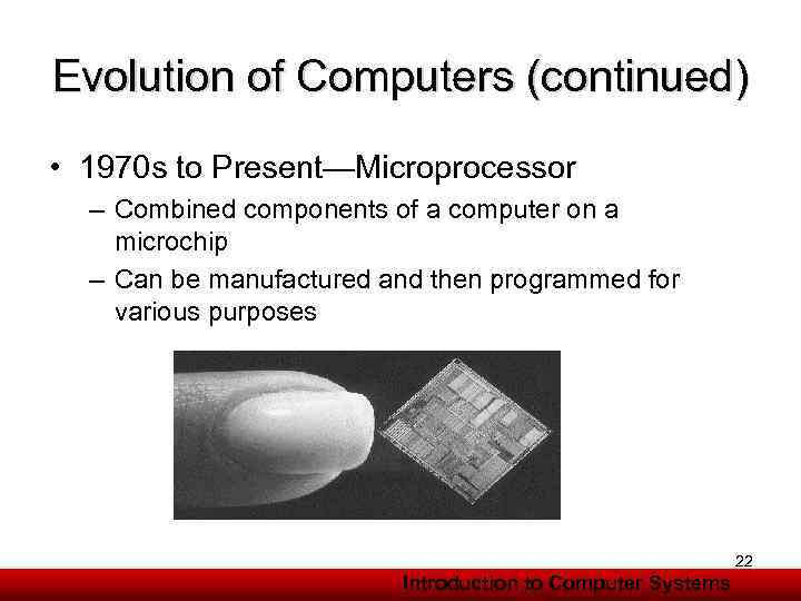 Evolution of Computers (continued) • 1970 s to Present—Microprocessor – Combined components of a