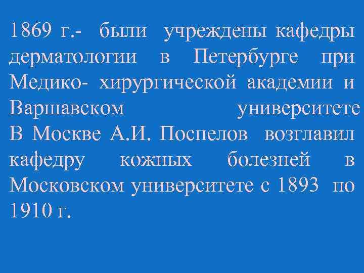 1869 г. - были учреждены кафедры дерматологии в Петербурге при Медико- хирургической академии и
