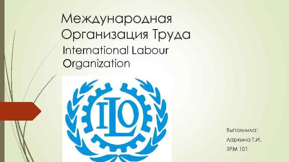 Международная Организация Труда International Labour Organization Выполнила: Ларкина Т. И. ЗРМ 101