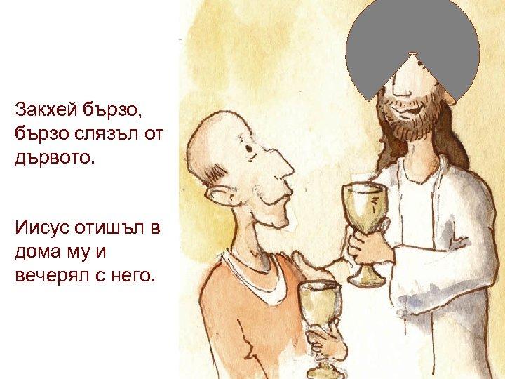 Закхей бързо, бързо слязъл от дървото. Иисус отишъл в дома му и вечерял с