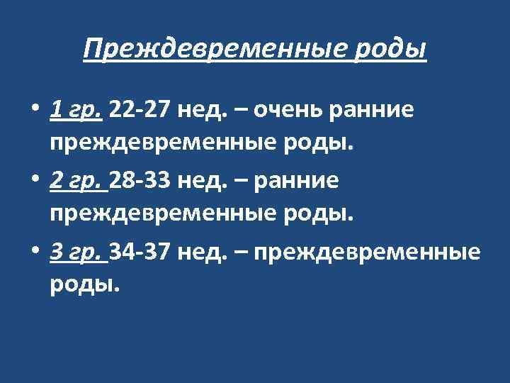Преждевременные роды • 1 гр. 22 -27 нед. – очень ранние преждевременные роды. •