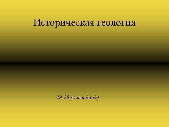 Историческая геология № 25 (последний)