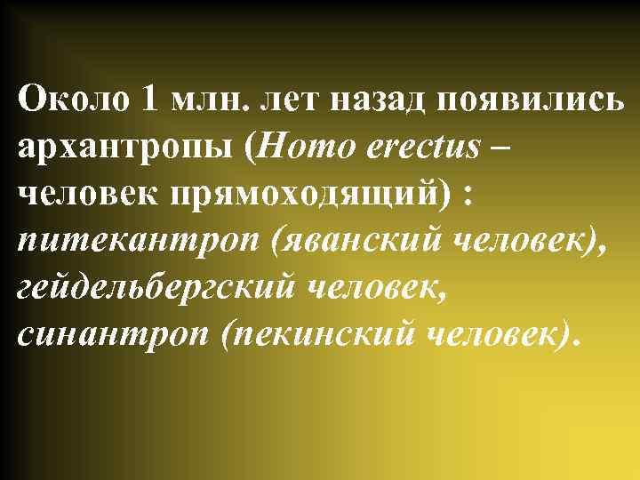 Около 1 млн. лет назад появились архантропы (Homo erectus – человек прямоходящий) : питекантроп