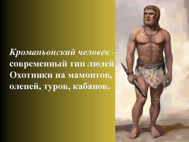 Кроманьонский человек – современный тип людей. Охотники на мамонтов, оленей, туров, кабанов.