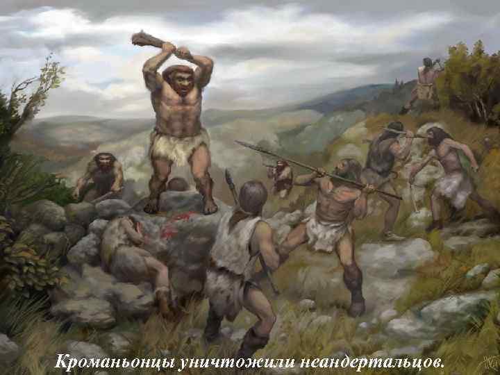 Кроманьонцы уничтожили неандертальцов.