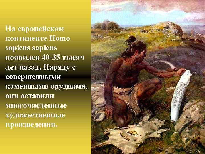 На европейском континенте Homo sapiens появился 40 -35 тысяч лет назад. Наряду с совершенными