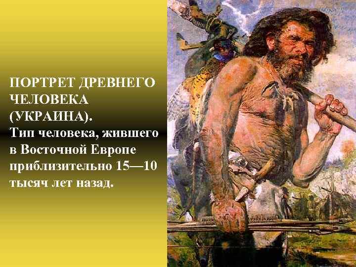 ПОРТРЕТ ДРЕВНЕГО ЧЕЛОВЕКА (УКРАИНА). Тип человека, жившего в Восточной Европе приблизительно 15— 10 тысяч