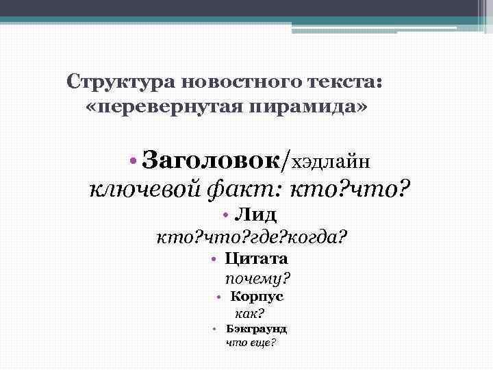 Структура новостного текста: «перевернутая пирамида» • Заголовок/хэдлайн ключевой факт: кто? что? • Лид кто?