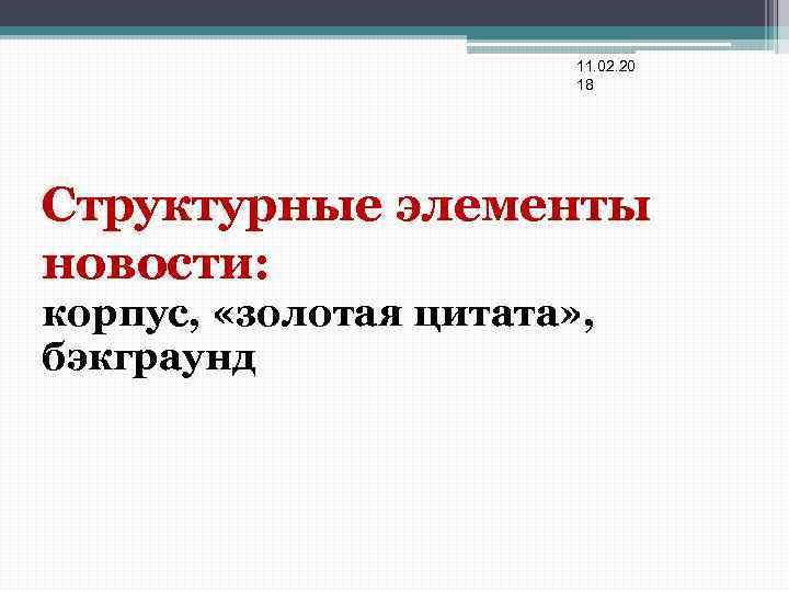 11. 02. 20 18 Структурные элементы новости: корпус, «золотая цитата» , бэкграунд