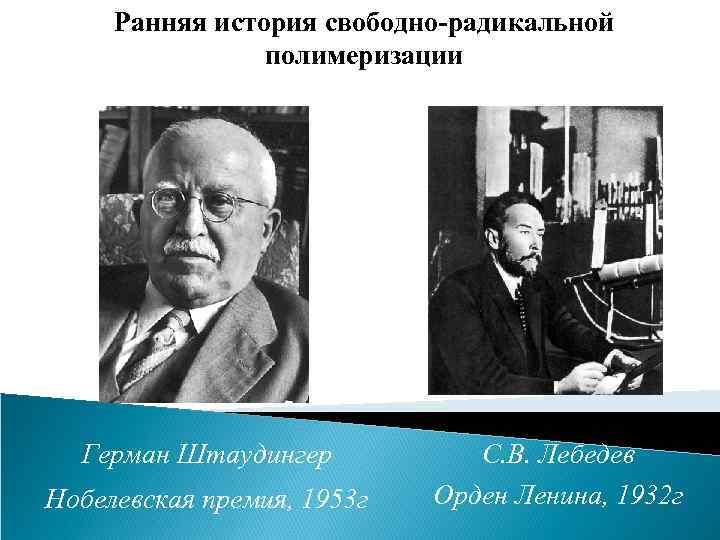 Ранняя история свободно-радикальной полимеризации Герман Штаудингер Нобелевская премия, 1953 г С. В. Лебедев Орден