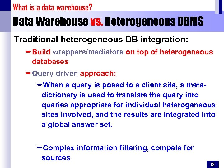 What is a data warehouse? Data Warehouse vs. Heterogeneous DBMS Traditional heterogeneous DB integration: