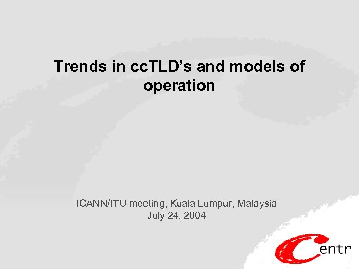 Trends in cc. TLD's and models of operation ICANN/ITU meeting, Kuala Lumpur, Malaysia July