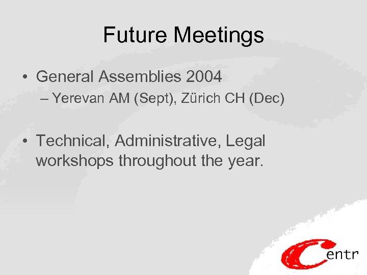 Future Meetings • General Assemblies 2004 – Yerevan AM (Sept), Zürich CH (Dec) •