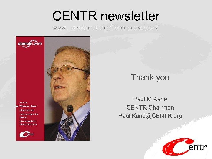CENTR newsletter www. centr. org/domainwire/ Thank you Paul M Kane CENTR Chairman Paul. Kane@CENTR.