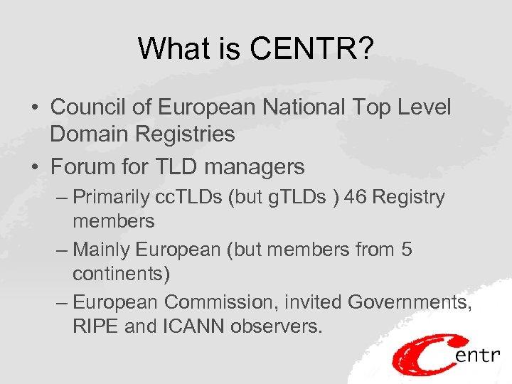 What is CENTR? • Council of European National Top Level Domain Registries • Forum