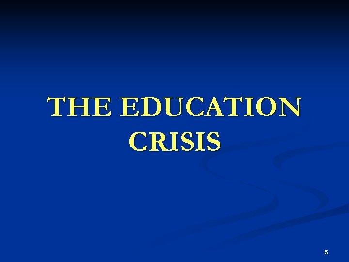 THE EDUCATION CRISIS 5