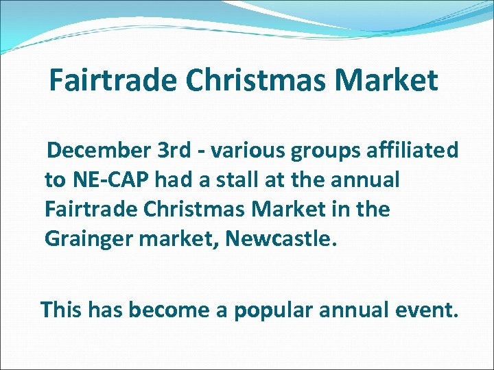 Fairtrade Christmas Market December 3 rd - various groups affiliated to NE-CAP had a