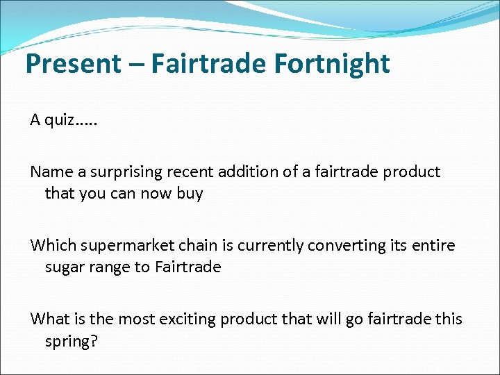 Present – Fairtrade Fortnight A quiz. . . Name a surprising recent addition of