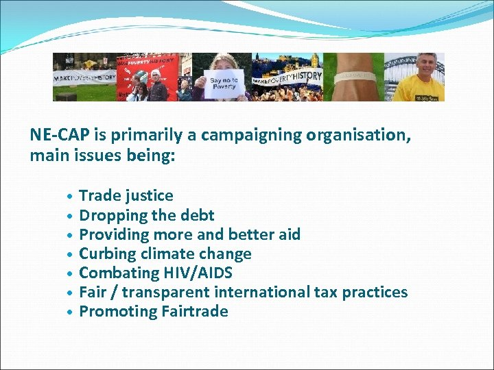 NE-CAP is primarily a campaigning organisation, main issues being: Trade justice Dropping the debt