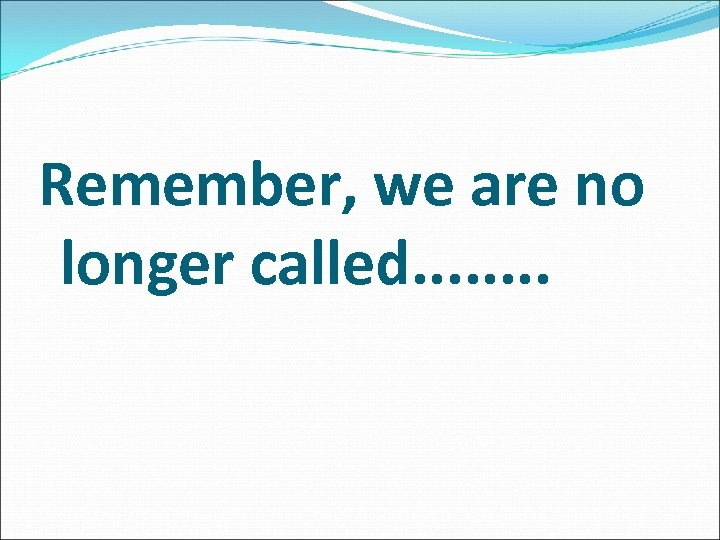 Remember, we are no longer called. . . .