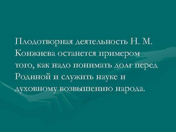 Плодотворная деятельность Н. М. Конжиева останется примером того, как надо понимать долг перед Родиной