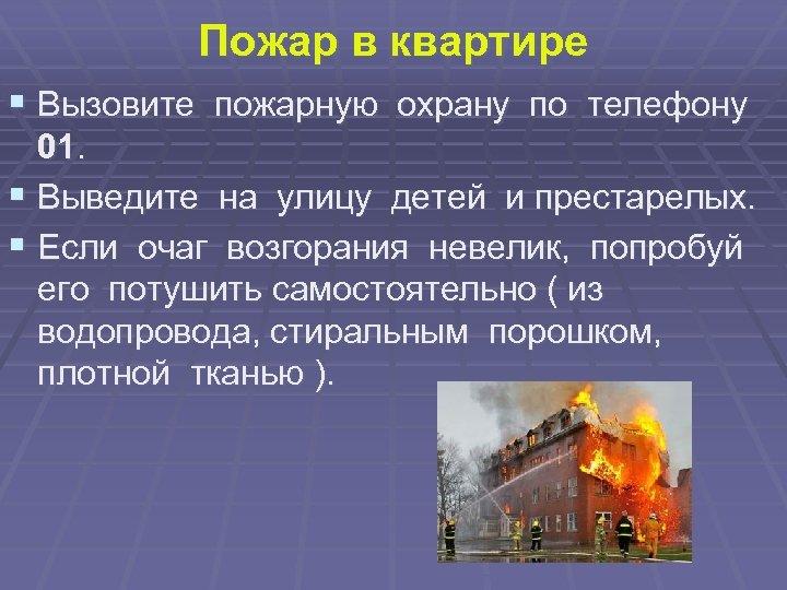 Пожар в квартире § Вызовите пожарную охрану по телефону 01. § Выведите на улицу