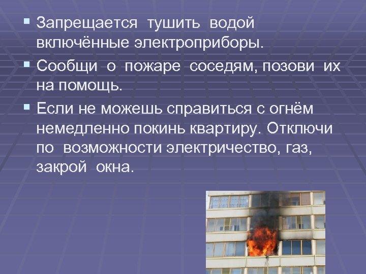 § Запрещается тушить водой включённые электроприборы. § Сообщи о пожаре соседям, позови их на