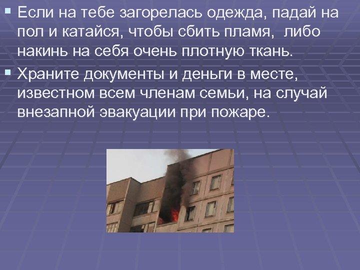 § Если на тебе загорелась одежда, падай на пол и катайся, чтобы сбить пламя,