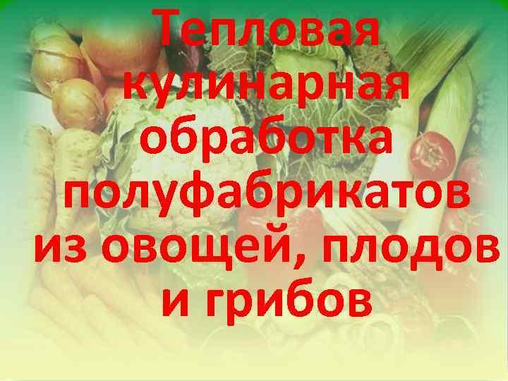 Тепловая кулинарная обработка полуфабрикатов из овощей, плодов и грибов