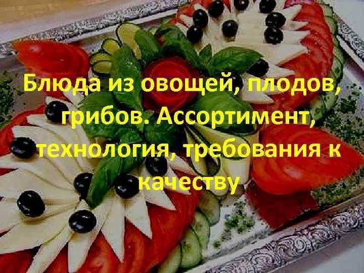 Блюда из овощей, плодов, грибов. Ассортимент, технология, требования к качеству