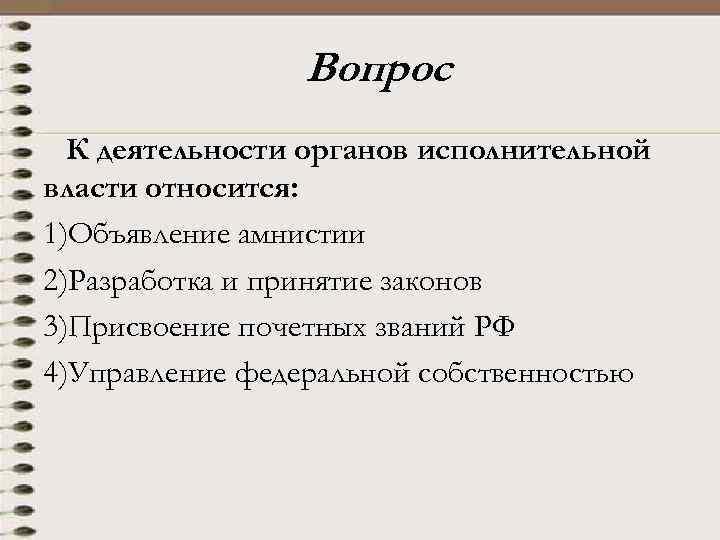 Вопрос К деятельности органов исполнительной власти относится: 1)Объявление амнистии 2)Разработка и принятие законов 3)Присвоение