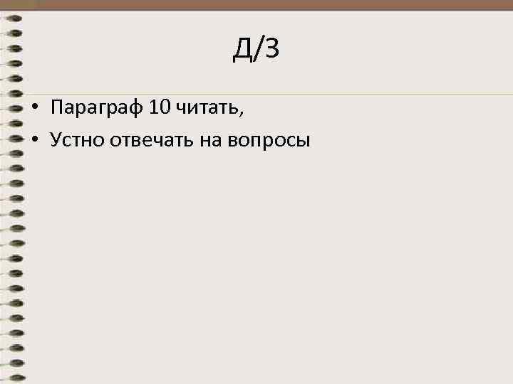 Д/З • Параграф 10 читать, • Устно отвечать на вопросы