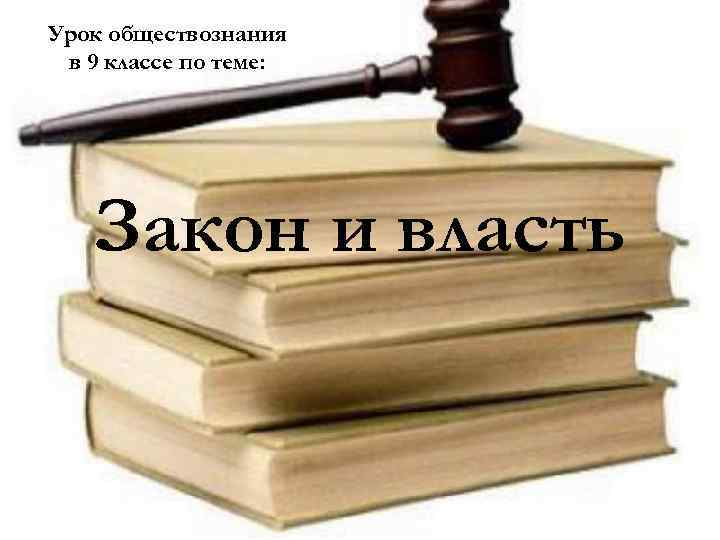 Урок обществознания в 9 классе по теме: Закон и власть
