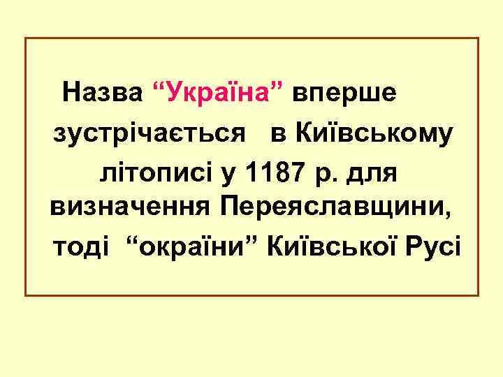 """Назва """"Україна"""" вперше зустрічається в Київському літописі у 1187 р. для визначення Переяславщини, тоді"""