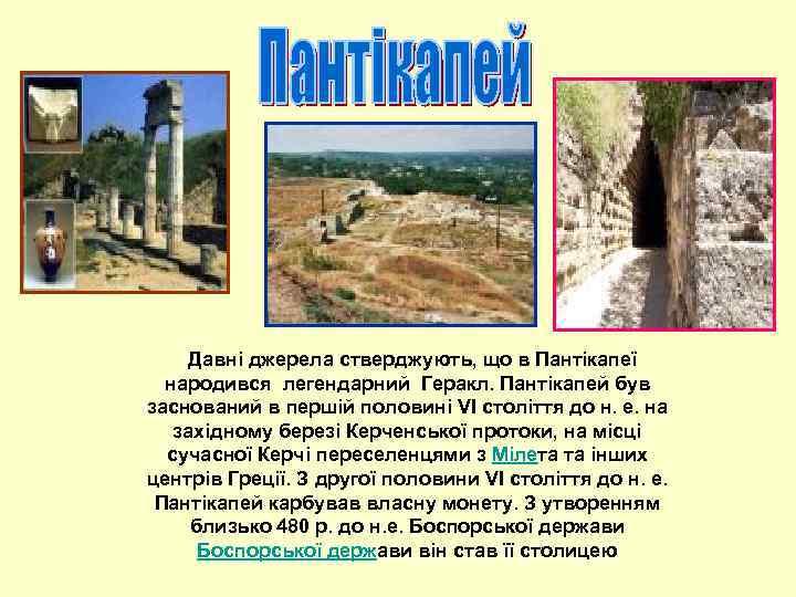 Давні джерела стверджують, що в Пантікапеї народився легендарний Геракл. Пантікапей був заснований в першій