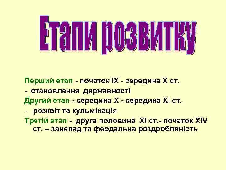 Перший етап - початок ІХ - середина Х ст. - становлення державності Другий етап