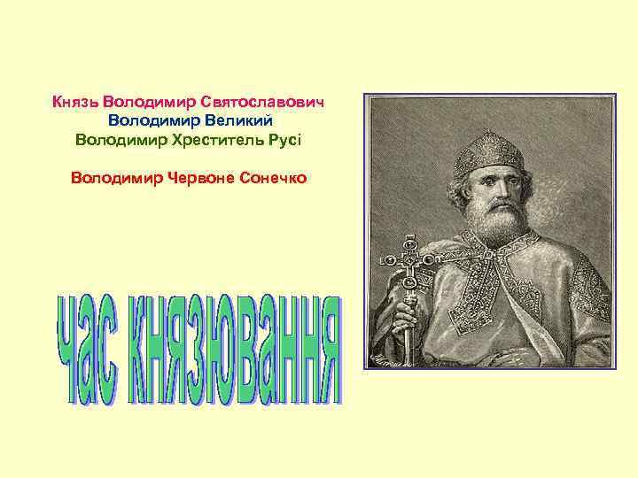 Князь Володимир Святославович Володимир Великий Володимир Хреститель Русі Володимир Червоне Сонечко